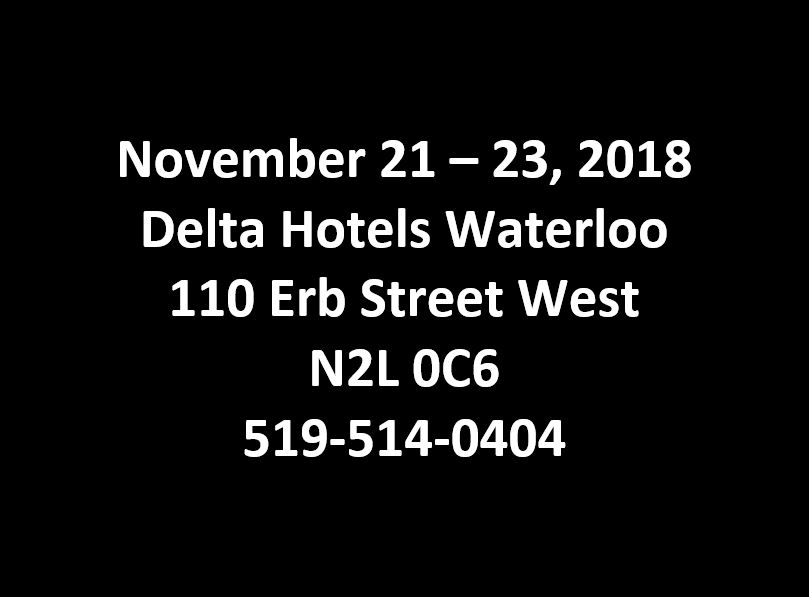 November 21-23, 2018 Delta Hotels Waterloo, 110 Erb St W, N2L 0C6 519-514-0404